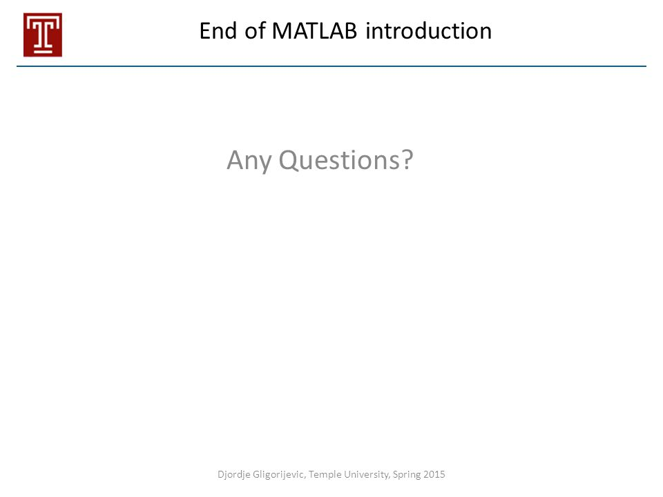 End of MATLAB introduction Any Questions? Djordje Gligorijevic, Temple University, Spring 2015