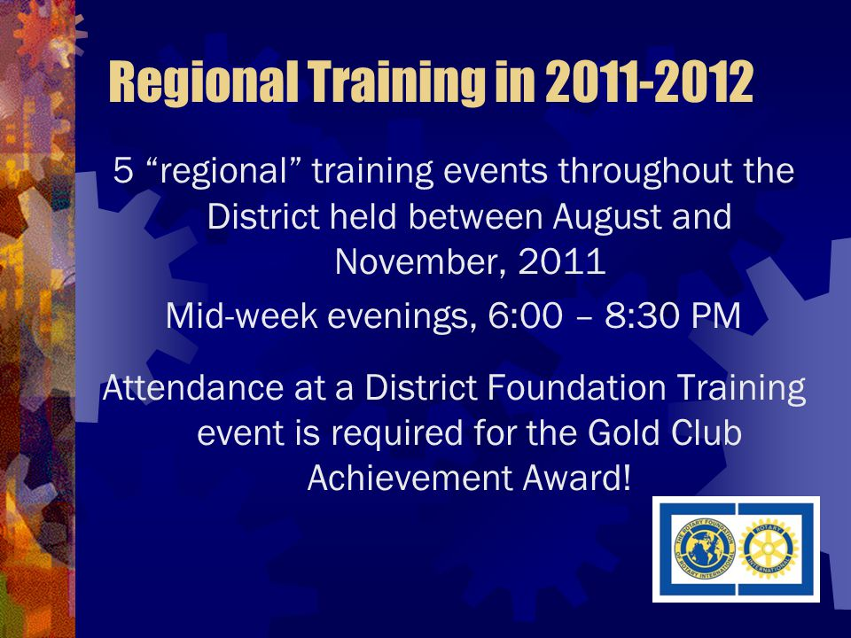 Regional Training in 2011-2012 5 regional training events throughout the District held between August and November, 2011 Mid-week evenings, 6:00 – 8:30 PM Attendance at a District Foundation Training event is required for the Gold Club Achievement Award!