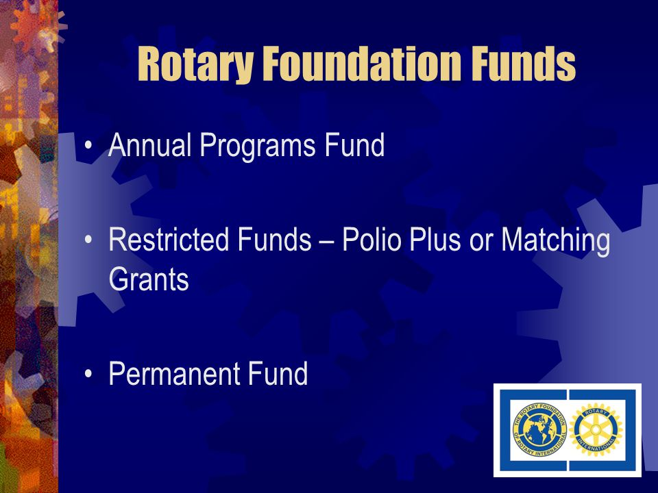 Rotary Foundation Funds Annual Programs Fund Restricted Funds – Polio Plus or Matching Grants Permanent Fund
