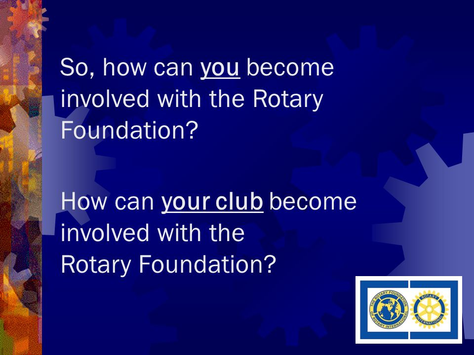 So, how can you become involved with the Rotary Foundation.