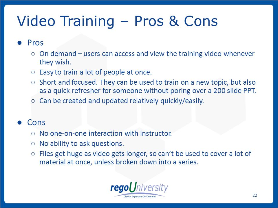 www.regoconsulting.comPhone: 1-888-813-0444 22 ● Pros ○ On demand – users can access and view the training video whenever they wish.