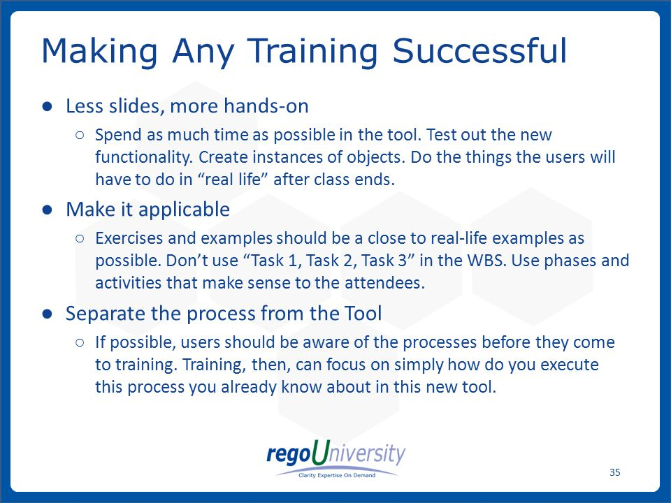 www.regoconsulting.comPhone: 1-888-813-0444 35 ● Less slides, more hands-on ○ Spend as much time as possible in the tool.