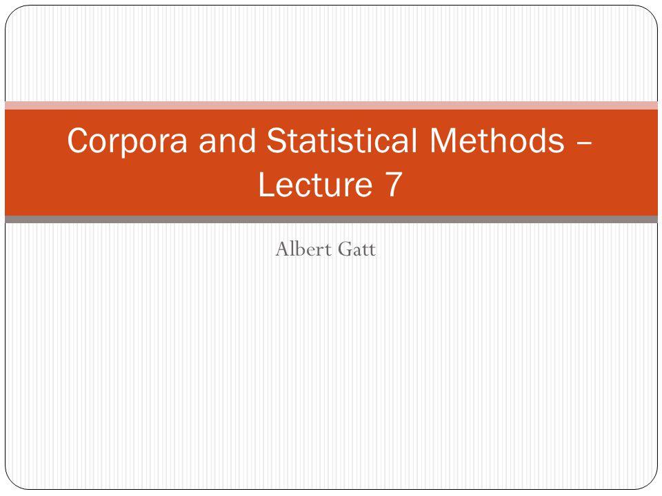 Albert Gatt Corpora and Statistical Methods – Lecture 7
