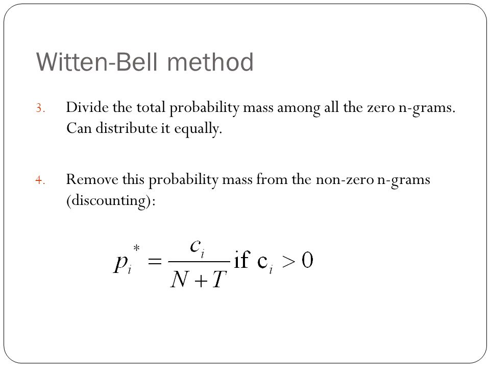 Witten-Bell method 3. Divide the total probability mass among all the zero n-grams. Can distribute it equally. 4. Remove this probability mass from th