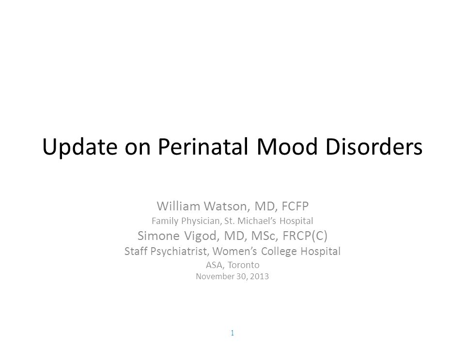 Update on Perinatal Mood Disorders William Watson, MD, FCFP Family Physician, St.