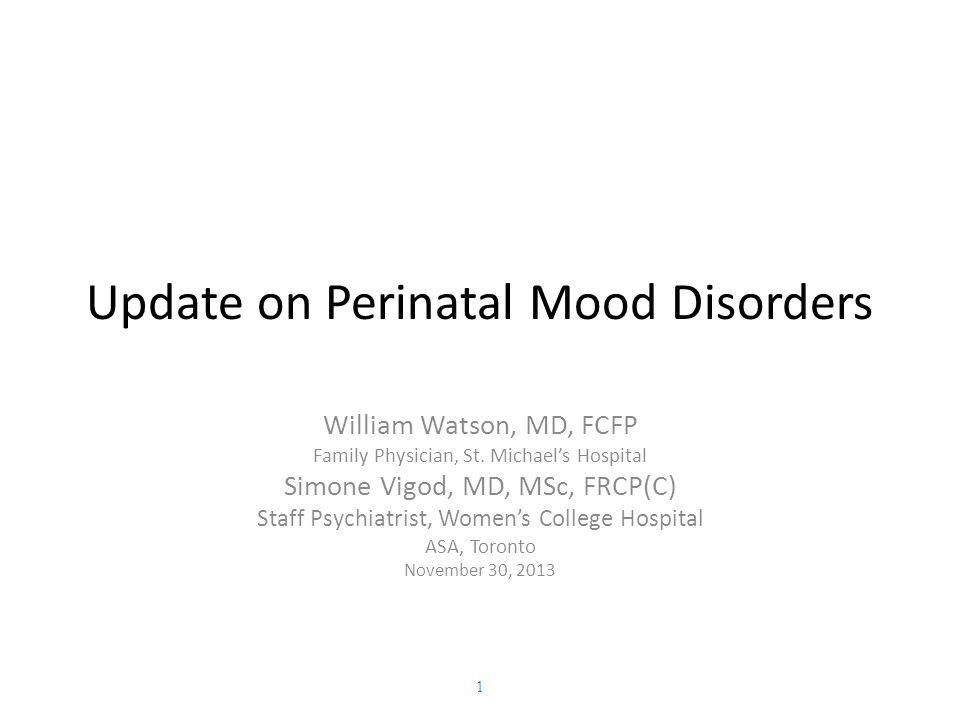 Update on Perinatal Mood Disorders William Watson, MD, FCFP Family Physician, St. Michael's Hospital Simone Vigod, MD, MSc, FRCP(C) Staff Psychiatrist