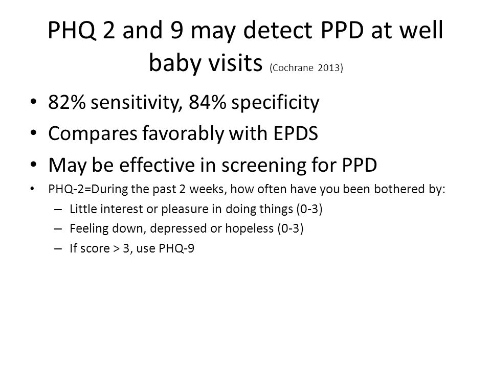 PHQ 2 and 9 may detect PPD at well baby visits (Cochrane 2013) 82% sensitivity, 84% specificity Compares favorably with EPDS May be effective in screening for PPD PHQ-2=During the past 2 weeks, how often have you been bothered by: – Little interest or pleasure in doing things (0-3) – Feeling down, depressed or hopeless (0-3) – If score > 3, use PHQ-9