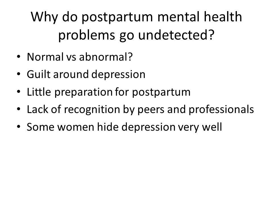 Why do postpartum mental health problems go undetected? Normal vs abnormal? Guilt around depression Little preparation for postpartum Lack of recognit
