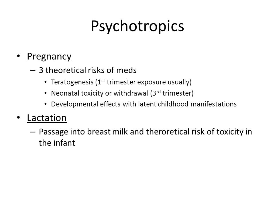 Psychotropics Pregnancy – 3 theoretical risks of meds Teratogenesis (1 st trimester exposure usually) Neonatal toxicity or withdrawal (3 rd trimester)