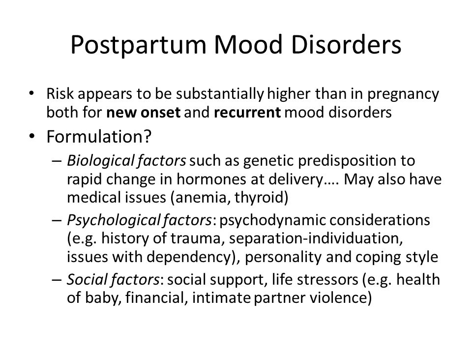 Postpartum Mood Disorders Risk appears to be substantially higher than in pregnancy both for new onset and recurrent mood disorders Formulation.