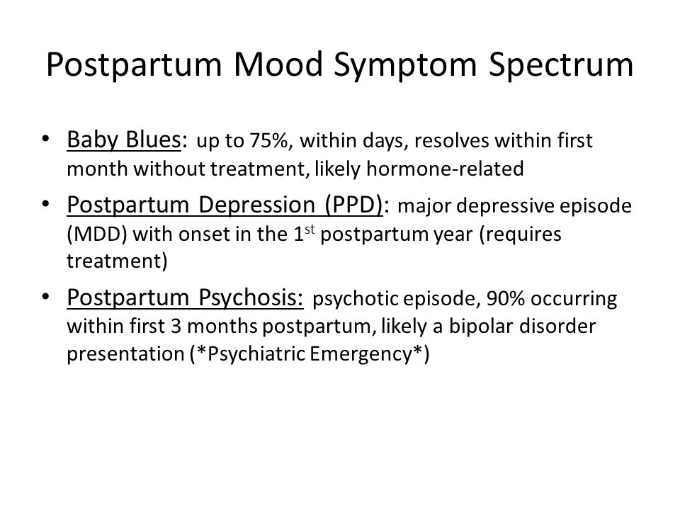 Postpartum Mood Symptom Spectrum Baby Blues: up to 75%, within days, resolves within first month without treatment, likely hormone-related Postpartum
