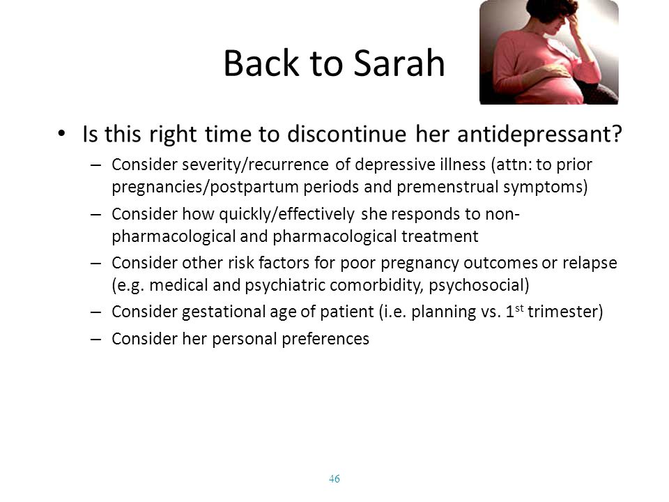 Back to Sarah Is this right time to discontinue her antidepressant? – Consider severity/recurrence of depressive illness (attn: to prior pregnancies/p