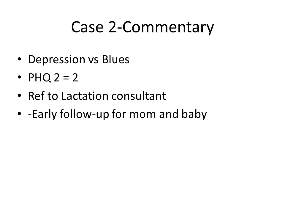 Case 2-Commentary Depression vs Blues PHQ 2 = 2 Ref to Lactation consultant -Early follow-up for mom and baby