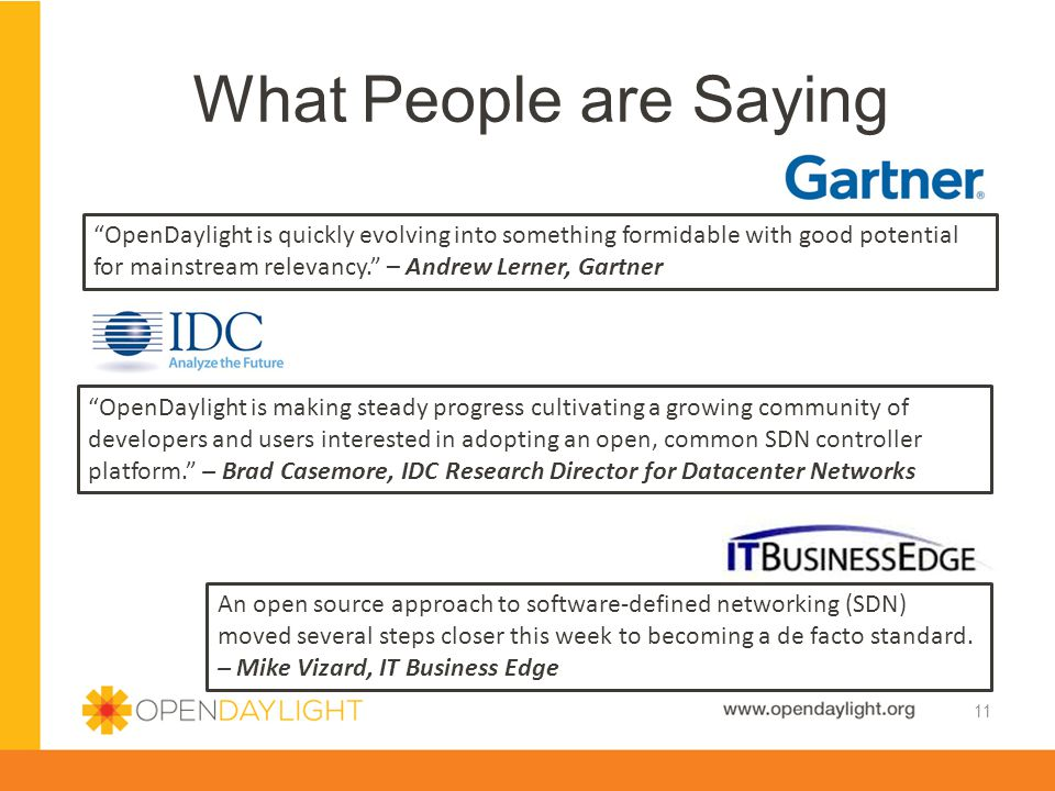 What People are Saying 11 OpenDaylight is quickly evolving into something formidable with good potential for mainstream relevancy. – Andrew Lerner, Gartner An open source approach to software-defined networking (SDN) moved several steps closer this week to becoming a de facto standard.