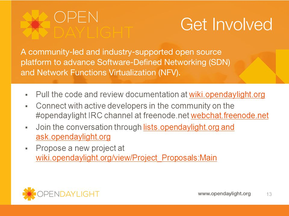  Pull the code and review documentation at wiki.opendaylight.orgwiki.opendaylight.org  Connect with active developers in the community on the #opendaylight IRC channel at freenode.net webchat.freenode.netwebchat.freenode.net  Join the conversation through lists.opendaylight.org and ask.opendaylight.orglists.opendaylight.org and ask.opendaylight.org  Propose a new project at wiki.opendaylight.org/view/Project_Proposals:Main wiki.opendaylight.org/view/Project_Proposals:Main Developer Resources 13