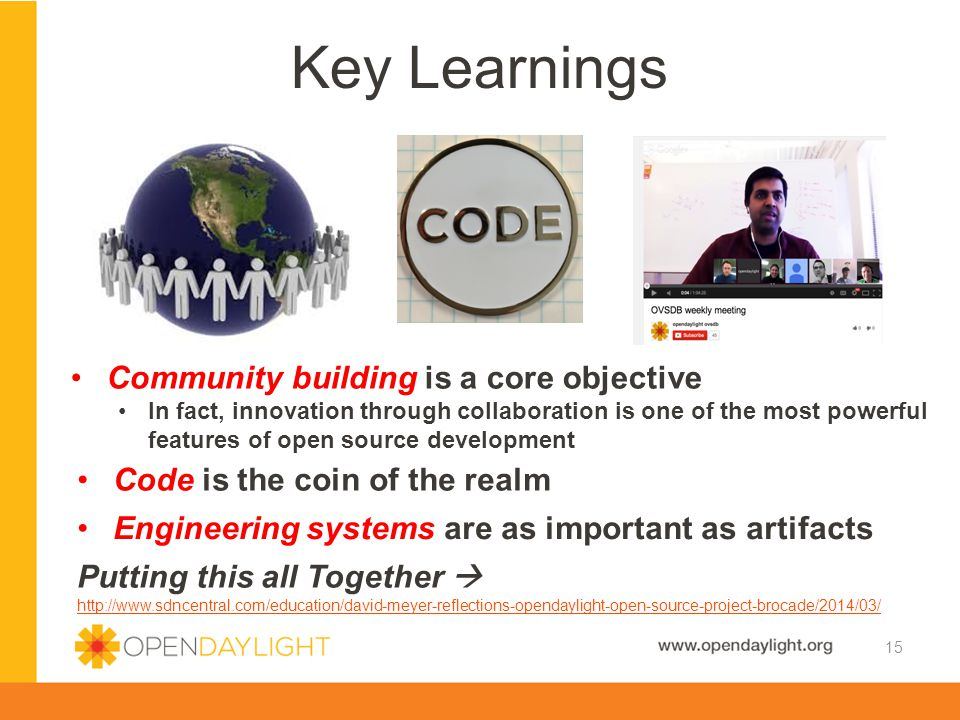 Key Learnings 15 Community building is a core objective In fact, innovation through collaboration is one of the most powerful features of open source development Code is the coin of the realm Engineering systems are as important as artifacts Putting this all Together  http://www.sdncentral.com/education/david-meyer-reflections-opendaylight-open-source-project-brocade/2014/03/