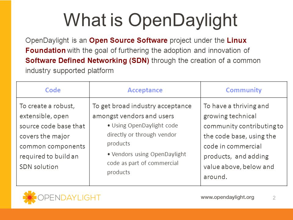OpenDaylight is an Open Source Software project under the Linux Foundation with the goal of furthering the adoption and innovation of Software Defined Networking (SDN) through the creation of a common industry supported platform What is OpenDaylight 2 CodeAcceptanceCommunity To create a robust, extensible, open source code base that covers the major common components required to build an SDN solution To get broad industry acceptance amongst vendors and users Using OpenDaylight code directly or through vendor products Vendors using OpenDaylight code as part of commercial products To have a thriving and growing technical community contributing to the code base, using the code in commercial products, and adding value above, below and around.