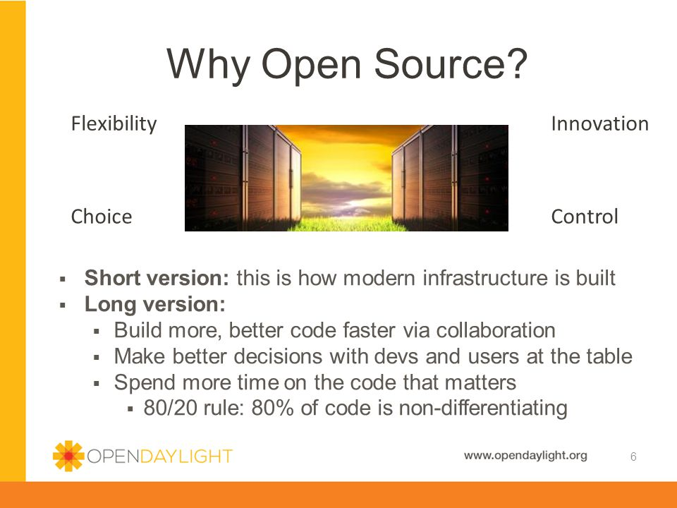  Short version: this is how modern infrastructure is built  Long version:  Build more, better code faster via collaboration  Make better decisions with devs and users at the table  Spend more time on the code that matters  80/20 rule: 80% of code is non-differentiating Why Open Source.