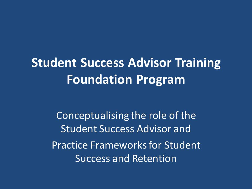 Student Success Advisor Training Foundation Program Conceptualising the role of the Student Success Advisor and Practice Frameworks for Student Succes