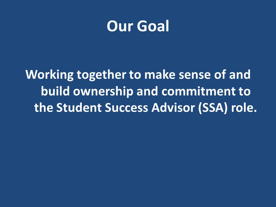 Our Goal Working together to make sense of and build ownership and commitment to the Student Success Advisor (SSA) role.