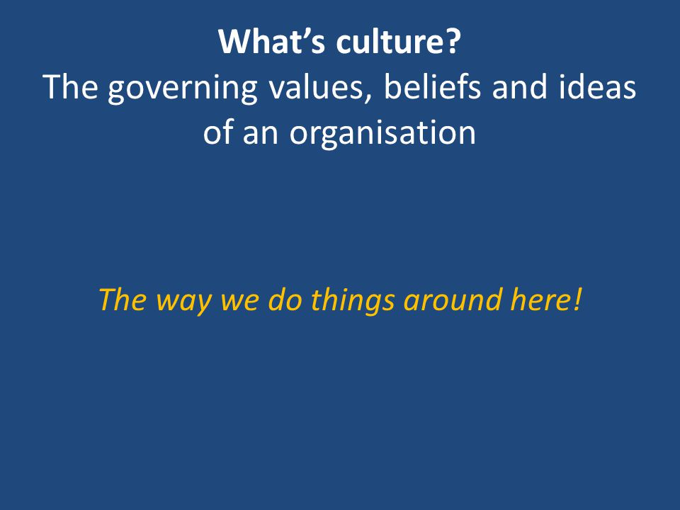 What's culture? The governing values, beliefs and ideas of an organisation The way we do things around here!