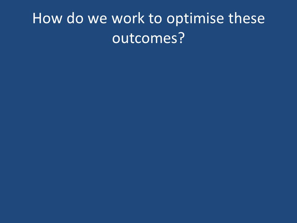 How do we work to optimise these outcomes?