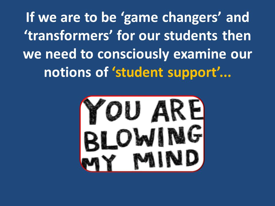 If we are to be 'game changers' and 'transformers' for our students then we need to consciously examine our notions of 'student support'...