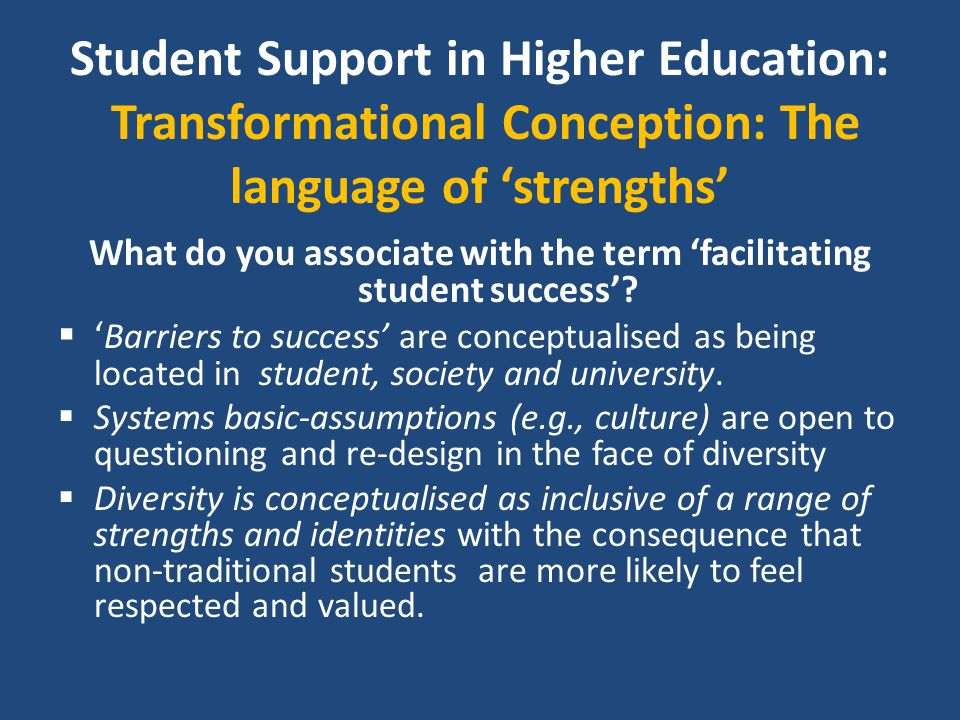 Student Support in Higher Education: Transformational Conception: The language of 'strengths' What do you associate with the term 'facilitating studen