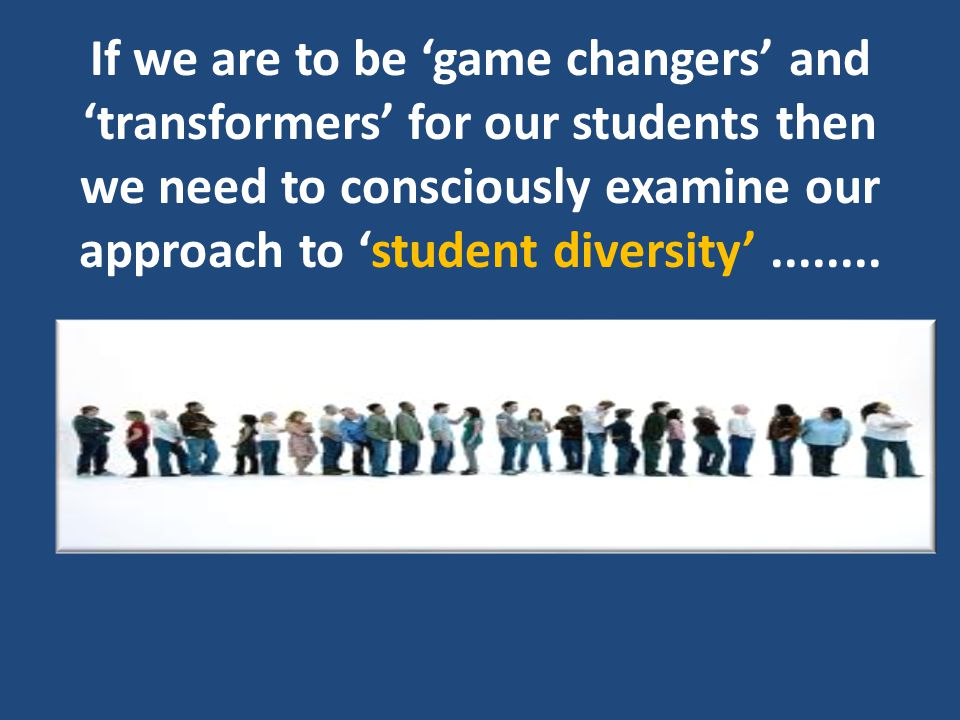 If we are to be 'game changers' and 'transformers' for our students then we need to consciously examine our approach to 'student diversity'........