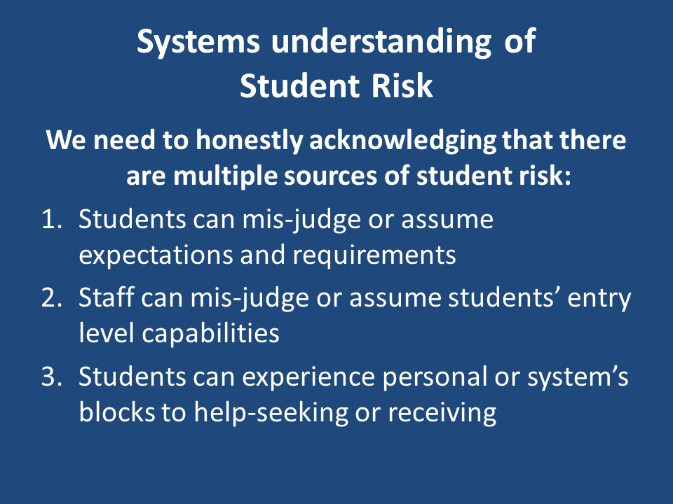 Systems understanding of Student Risk We need to honestly acknowledging that there are multiple sources of student risk: 1.Students can mis-judge or a