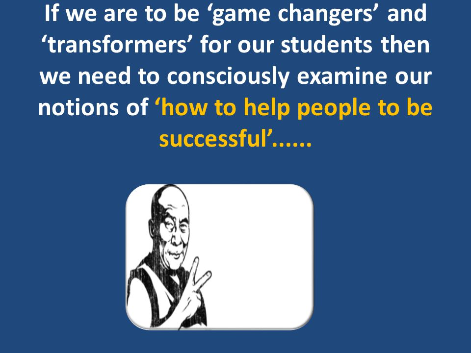 If we are to be 'game changers' and 'transformers' for our students then we need to consciously examine our notions of 'how to help people to be succe