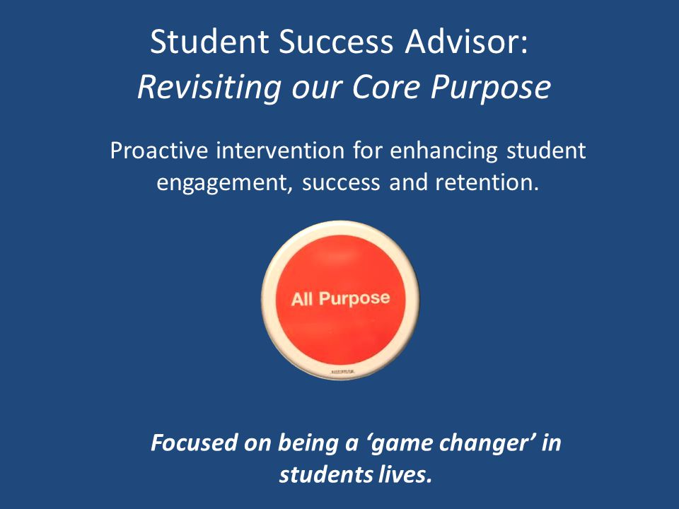 Student Success Advisor: Revisiting our Core Purpose Proactive intervention for enhancing student engagement, success and retention. Focused on being