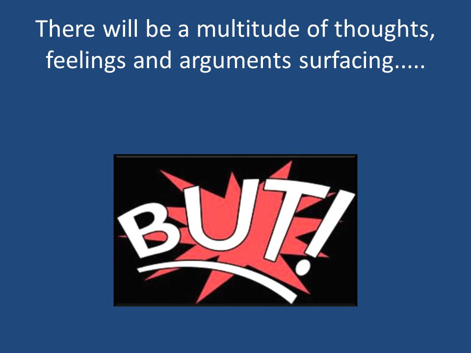 There will be a multitude of thoughts, feelings and arguments surfacing.....