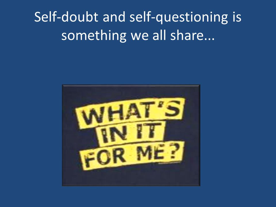 Self-doubt and self-questioning is something we all share...