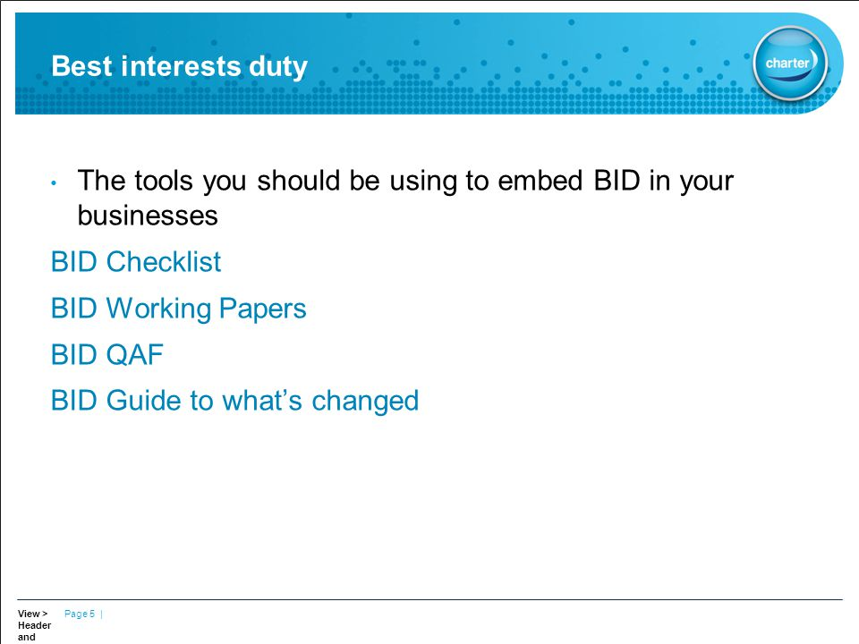 View > Header and Footer to update Tagline Page 5 | Best interests duty The tools you should be using to embed BID in your businesses BID Checklist BID Working Papers BID QAF BID Guide to what's changed