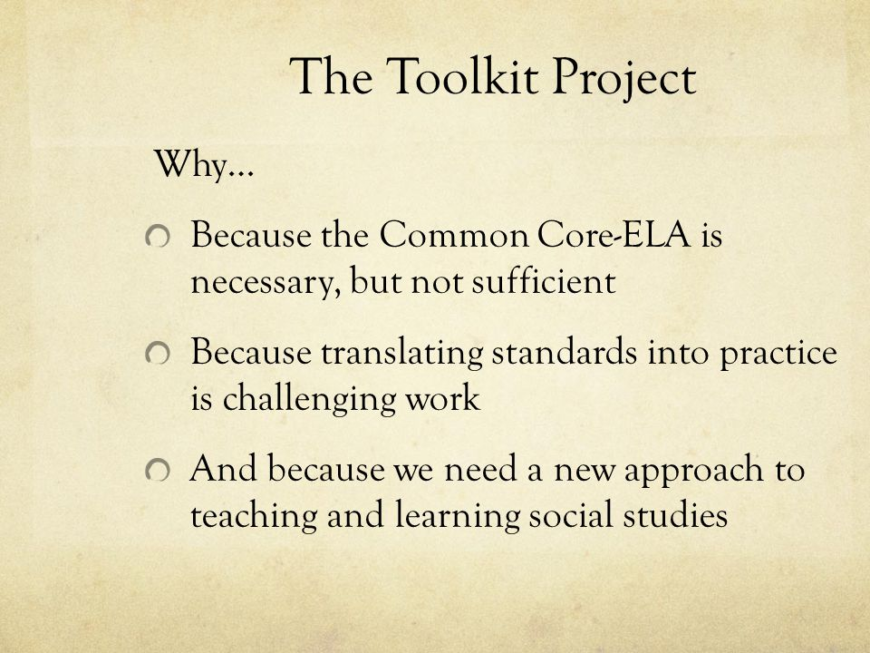 The Toolkit Project Why… Because the Common Core-ELA is necessary, but not sufficient Because translating standards into practice is challenging work And because we need a new approach to teaching and learning social studies
