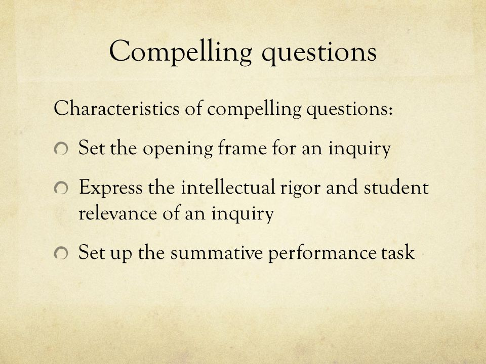 Compelling questions Characteristics of compelling questions: Set the opening frame for an inquiry Express the intellectual rigor and student relevance of an inquiry Set up the summative performance task