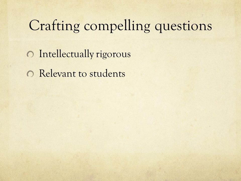 Crafting compelling questions Intellectually rigorous Relevant to students