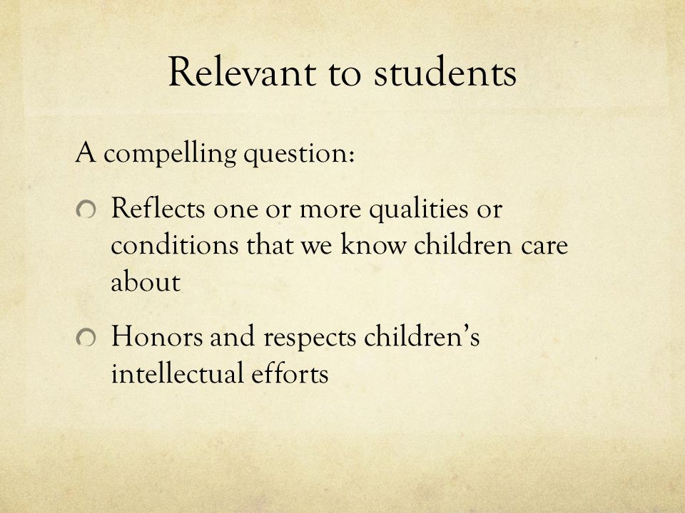 Relevant to students A compelling question: Reflects one or more qualities or conditions that we know children care about Honors and respects children's intellectual efforts