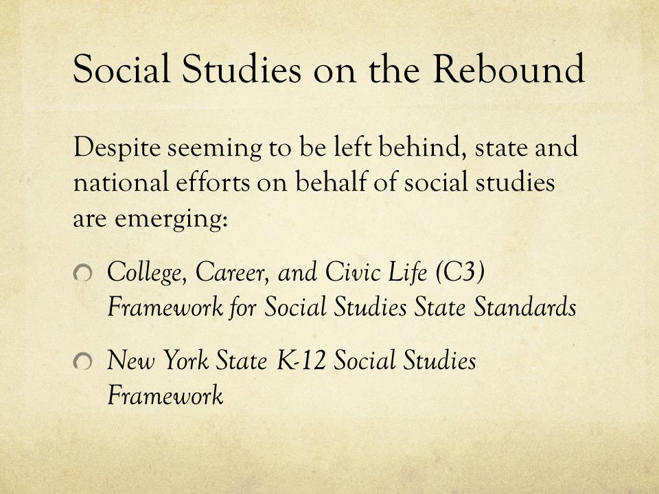 Social Studies on the Rebound Despite seeming to be left behind, state and national efforts on behalf of social studies are emerging: College, Career, and Civic Life (C3) Framework for Social Studies State Standards New York State K-12 Social Studies Framework