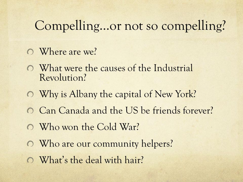 Compelling…or not so compelling.Where are we. What were the causes of the Industrial Revolution.