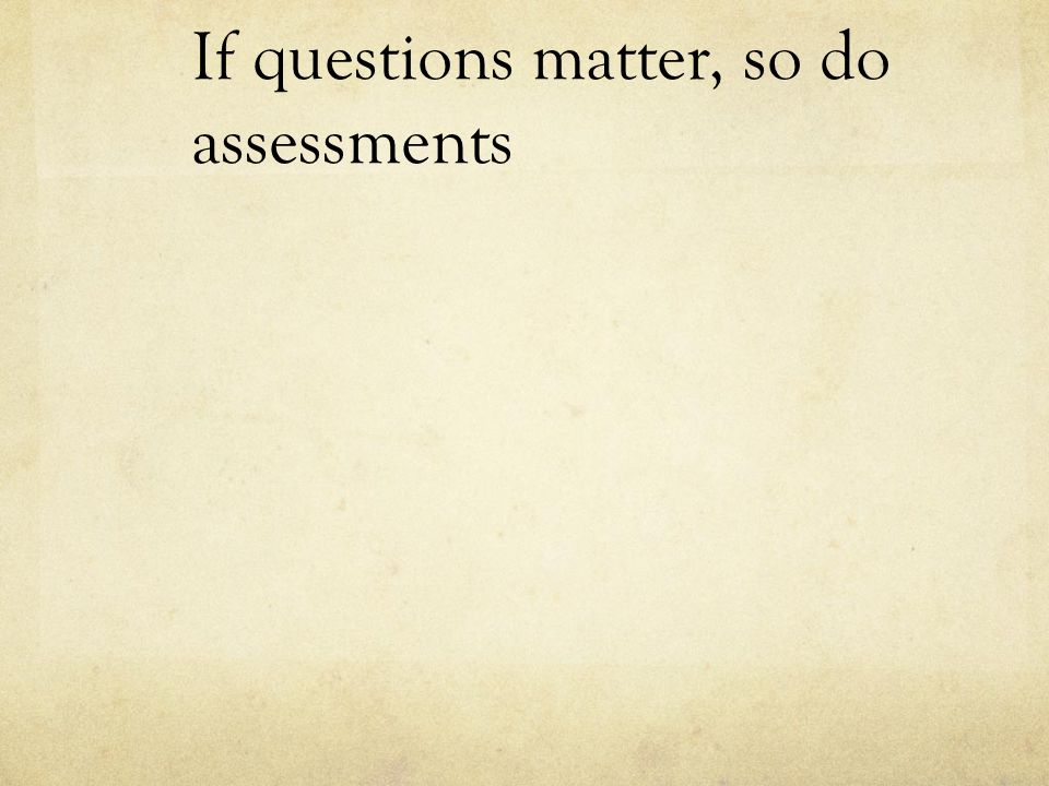 If questions matter, so do assessments
