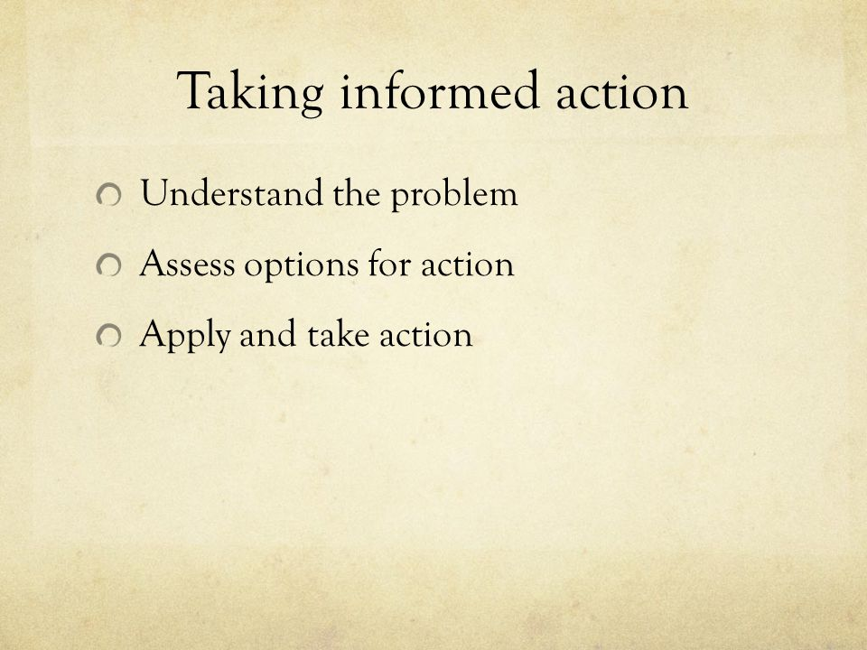 Taking informed action Understand the problem Assess options for action Apply and take action