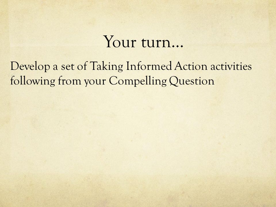 Your turn… Develop a set of Taking Informed Action activities following from your Compelling Question