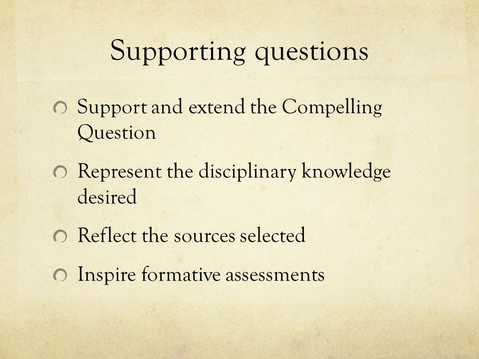 Supporting questions Support and extend the Compelling Question Represent the disciplinary knowledge desired Reflect the sources selected Inspire formative assessments