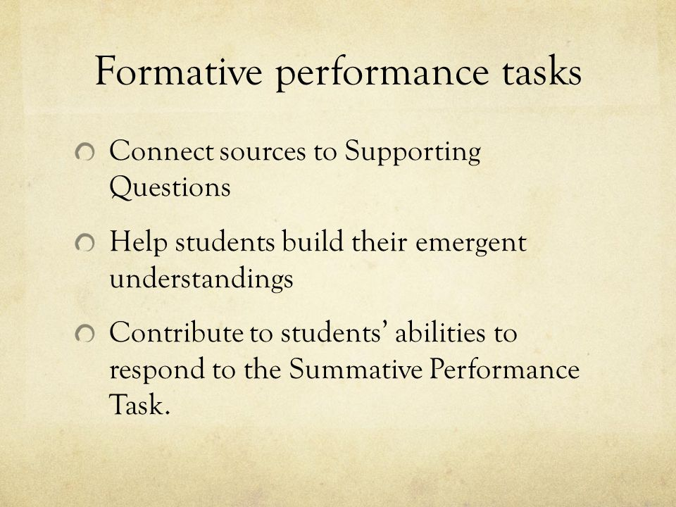 Formative performance tasks Connect sources to Supporting Questions Help students build their emergent understandings Contribute to students' abilities to respond to the Summative Performance Task.