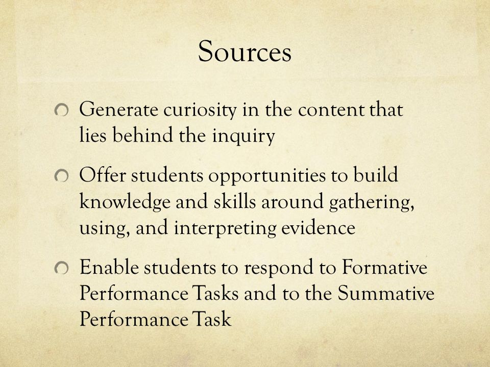 Sources Generate curiosity in the content that lies behind the inquiry Offer students opportunities to build knowledge and skills around gathering, using, and interpreting evidence Enable students to respond to Formative Performance Tasks and to the Summative Performance Task
