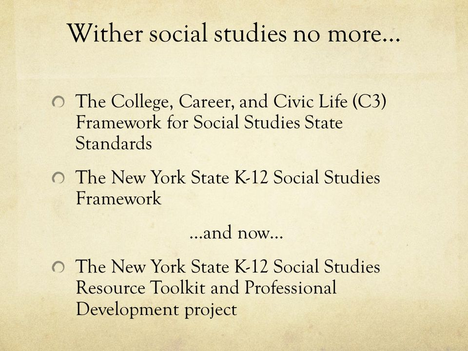Wither social studies no more… The College, Career, and Civic Life (C3) Framework for Social Studies State Standards The New York State K-12 Social Studies Framework …and now… The New York State K-12 Social Studies Resource Toolkit and Professional Development project