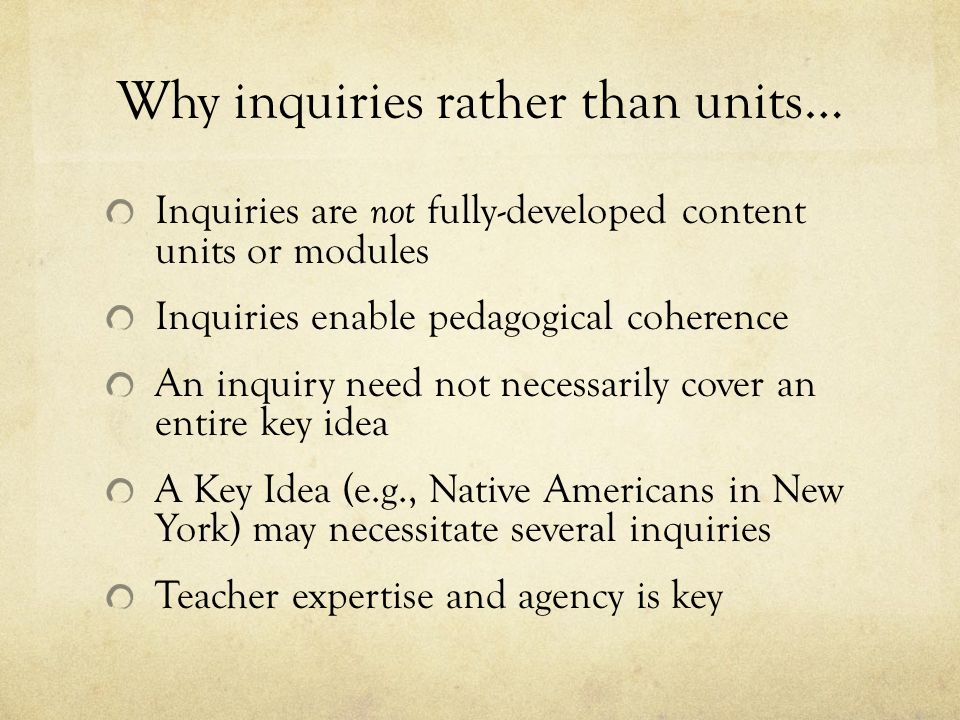 Why inquiries rather than units… Inquiries are not fully-developed content units or modules Inquiries enable pedagogical coherence An inquiry need not necessarily cover an entire key idea A Key Idea (e.g., Native Americans in New York) may necessitate several inquiries Teacher expertise and agency is key
