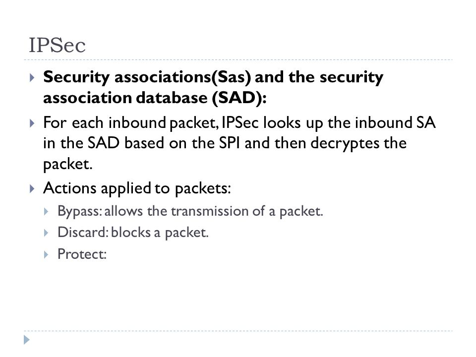IPSec  Security associations(Sas) and the security association database (SAD):  For each inbound packet, IPSec looks up the inbound SA in the SAD based on the SPI and then decryptes the packet.